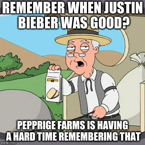 Pepperidge Farm Remembers Meme | REMEMBER WHEN JUSTIN BIEBER WAS GOOD? PEPPRIGE FARMS IS HAVING A HARD TIME REMEMBERING THAT | image tagged in memes,pepperidge farm remembers | made w/ Imgflip meme maker