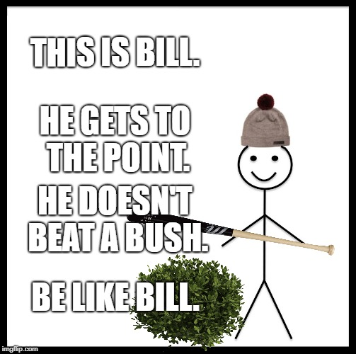 Be Like Bill | THIS IS BILL. HE GETS TO THE POINT. HE DOESN'T BEAT A BUSH. BE LIKE BILL. | image tagged in memes,be like bill | made w/ Imgflip meme maker