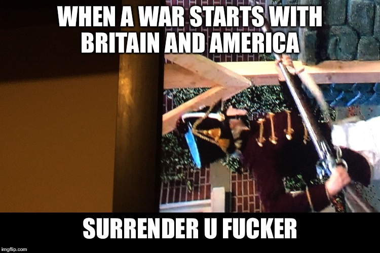WHEN A WAR STARTS WITH BRITAIN AND AMERICA SURRENDER U F**KER | image tagged in meme | made w/ Imgflip meme maker