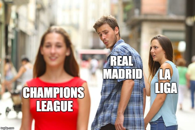 Distracted Boyfriend Meme | CHAMPIONS LEAGUE REAL MADRID LA LIGA | image tagged in memes,distracted boyfriend | made w/ Imgflip meme maker
