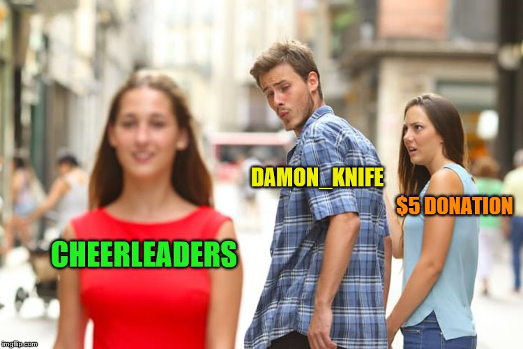 Distracted Boyfriend Meme | CHEERLEADERS DAMON_KNIFE $5 DONATION | image tagged in memes,distracted boyfriend | made w/ Imgflip meme maker