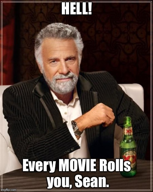 The Most Interesting Man In The World Meme | HELL! Every MOVIE Rolls you, Sean. | image tagged in memes,the most interesting man in the world | made w/ Imgflip meme maker