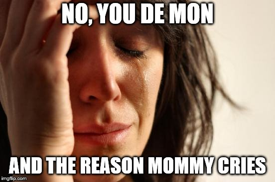 First World Problems Meme | NO, YOU DE MON AND THE REASON MOMMY CRIES | image tagged in memes,first world problems | made w/ Imgflip meme maker