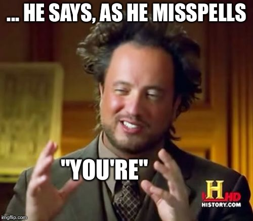 "Ancient Aliens Meme | ... HE SAYS, AS HE MISSPELLS ""YOU'RE"" 