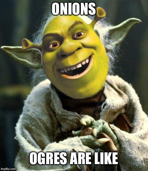 Star Wars Yoda | ONIONS OGRES ARE LIKE | image tagged in memes,star wars yoda,shrek,ogre,onions,star wars | made w/ Imgflip meme maker