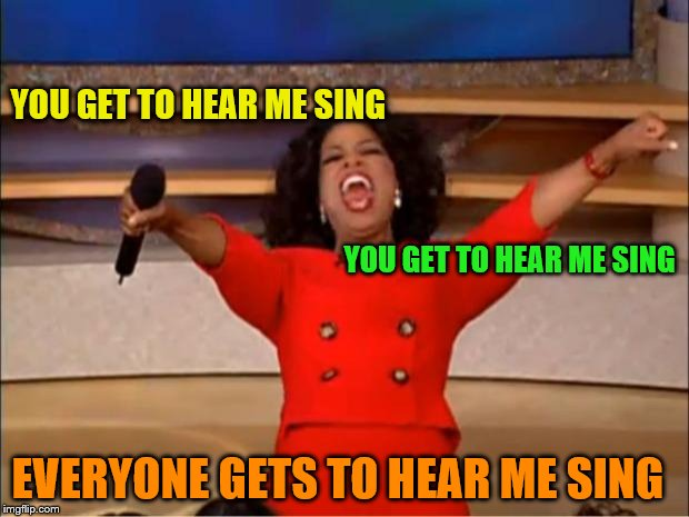 Oprah You Get A Meme | YOU GET TO HEAR ME SING YOU GET TO HEAR ME SING EVERYONE GETS TO HEAR ME SING | image tagged in memes,oprah you get a | made w/ Imgflip meme maker