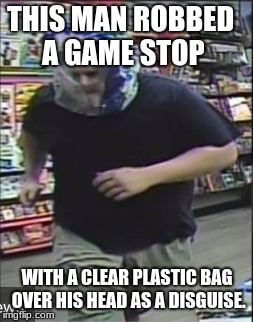 Proof you can always find someone dumber. | THIS MAN ROBBED A GAME STOP WITH A CLEAR PLASTIC BAG OVER HIS HEAD AS A DISGUISE. | image tagged in facepalm,dumbass,memes | made w/ Imgflip meme maker