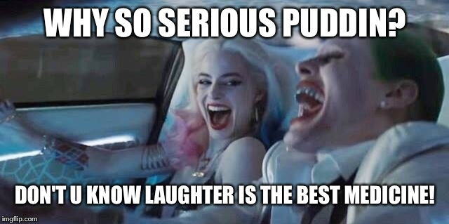 Fierce love like... | WHY SO SERIOUS PUDDIN? DON'T U KNOW LAUGHTER IS THE BEST MEDICINE! | image tagged in why so serious joker,harley quinn,joker everyone loses their minds,joker smile,ride and die,fierce love | made w/ Imgflip meme maker