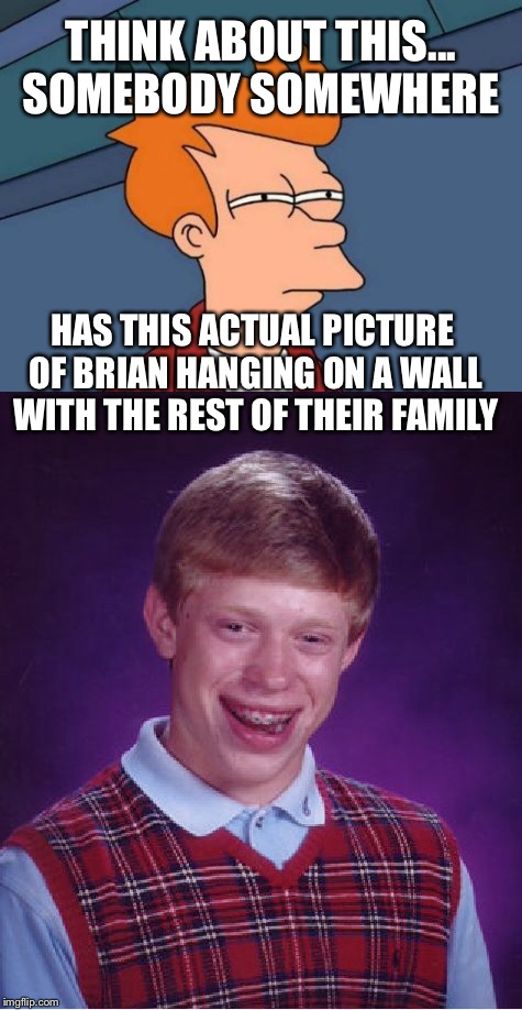 Family pictures  | THINK ABOUT THIS... SOMEBODY SOMEWHERE HAS THIS ACTUAL PICTURE OF BRIAN HANGING ON A WALL WITH THE REST OF THEIR FAMILY | image tagged in bad luck brian | made w/ Imgflip meme maker