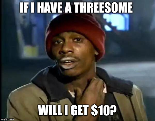 Y'all Got Any More Of That Meme | IF I HAVE A THREESOME WILL I GET $10? | image tagged in memes,y'all got any more of that | made w/ Imgflip meme maker