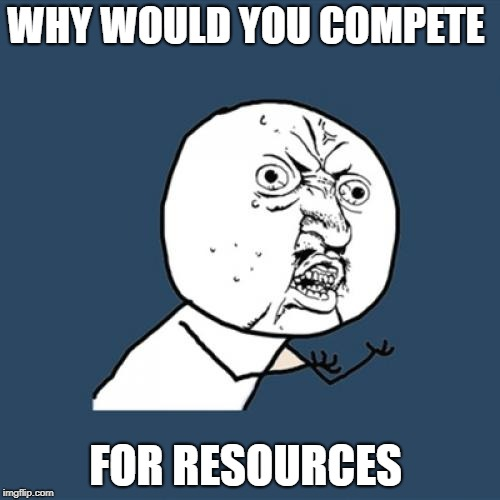 Y U No Meme | WHY WOULD YOU COMPETE FOR RESOURCES | image tagged in memes,y u no | made w/ Imgflip meme maker