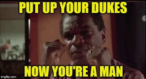 PUT UP YOUR DUKES NOW YOU'RE A MAN | made w/ Imgflip meme maker