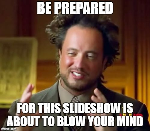 Ancient Aliens | BE PREPARED FOR THIS SLIDESHOW IS ABOUT TO BLOW YOUR MIND | image tagged in memes,ancient aliens | made w/ Imgflip meme maker