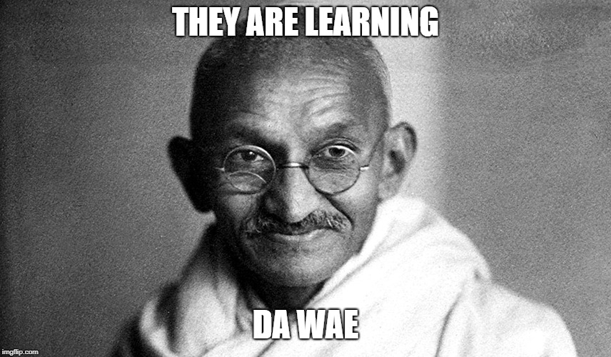 Gandhi | THEY ARE LEARNING DA WAE | image tagged in gandhi | made w/ Imgflip meme maker