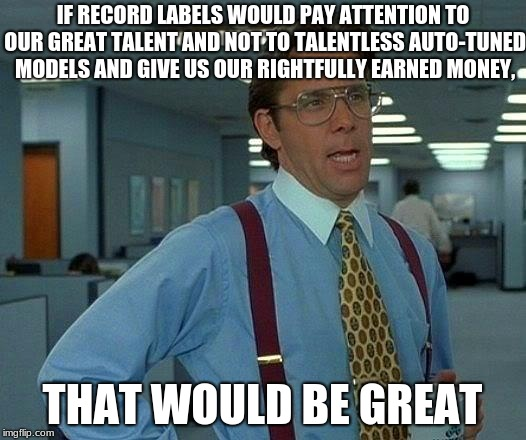 That Would Be Great #EndPop | IF RECORD LABELS WOULD PAY ATTENTION TO OUR GREAT TALENT AND NOT TO TALENTLESS AUTO-TUNED MODELS AND GIVE US OUR RIGHTFULLY EARNED MONEY, TH | image tagged in memes,that would be great,record labels,endpop,autotune,talented bands | made w/ Imgflip meme maker