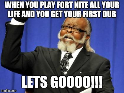 Too Damn High Meme | WHEN YOU PLAY FORT NITE ALL YOUR LIFE AND YOU GET YOUR FIRST DUB LETS GOOOO!!! | image tagged in memes,too damn high | made w/ Imgflip meme maker