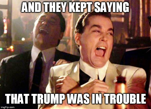 Wise guys laughing | AND THEY KEPT SAYING THAT TRUMP WAS IN TROUBLE | image tagged in wise guys laughing | made w/ Imgflip meme maker