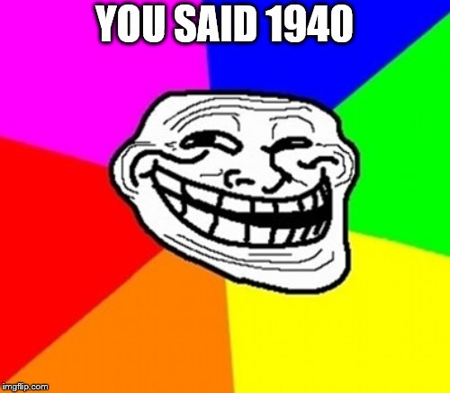 YOU SAID 1940 | made w/ Imgflip meme maker