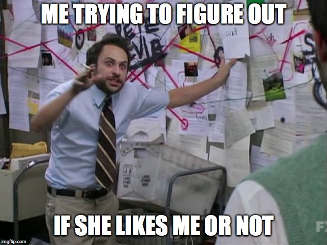 Charlie Conspiracy (Always Sunny in Philidelphia) | ME TRYING TO FIGURE OUT IF SHE LIKES ME OR NOT | image tagged in charlie conspiracy always sunny in philidelphia | made w/ Imgflip meme maker