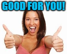 woman thumbs up | GOOD FOR YOU! | image tagged in woman thumbs up | made w/ Imgflip meme maker