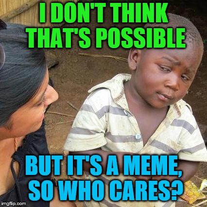 Third World Skeptical Kid Meme | I DON'T THINK THAT'S POSSIBLE BUT IT'S A MEME, SO WHO CARES? | image tagged in memes,third world skeptical kid | made w/ Imgflip meme maker