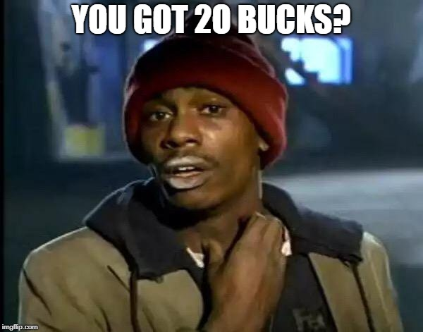 Y'all Got Any More Of That Meme | YOU GOT 2O BUCKS? | image tagged in memes,y'all got any more of that | made w/ Imgflip meme maker