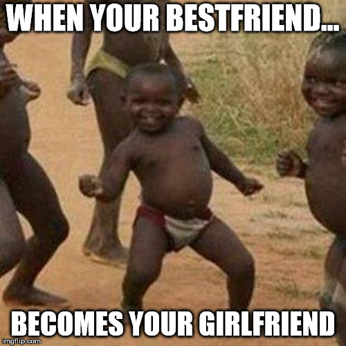 Third World Success Kid Meme | WHEN YOUR BESTFRIEND... BECOMES YOUR GIRLFRIEND | image tagged in memes,third world success kid | made w/ Imgflip meme maker