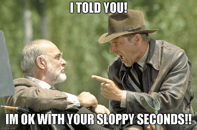 I told you!! | I TOLD YOU! IM OK WITH YOUR SLOPPY SECONDS!! | image tagged in i told you | made w/ Imgflip meme maker