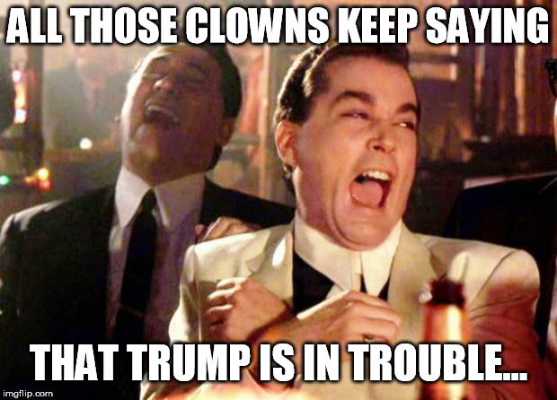 Wise guys laughing | ALL THOSE CLOWNS KEEP SAYING THAT TRUMP IS IN TROUBLE... | image tagged in wise guys laughing | made w/ Imgflip meme maker