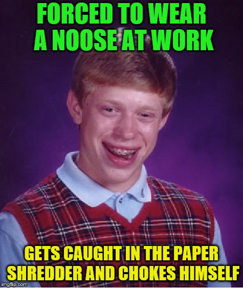Bad Luck Brian Meme | FORCED TO WEAR A NOOSE AT WORK GETS CAUGHT IN THE PAPER SHREDDER AND CHOKES HIMSELF | image tagged in memes,bad luck brian | made w/ Imgflip meme maker