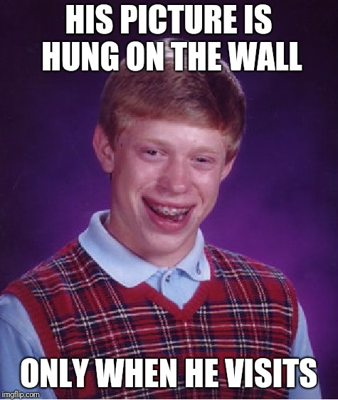 Bad Luck Brian Meme | HIS PICTURE IS HUNG ON THE WALL ONLY WHEN HE VISITS | image tagged in memes,bad luck brian | made w/ Imgflip meme maker