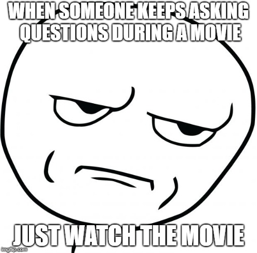 are you kidding me | WHEN SOMEONE KEEPS ASKING QUESTIONS DURING A MOVIE JUST WATCH THE MOVIE | image tagged in are you kidding me | made w/ Imgflip meme maker
