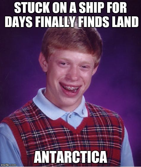 Bad Luck Brian | STUCK ON A SHIP FOR DAYS FINALLY FINDS LAND ANTARCTICA | image tagged in memes,too funny,funny memes,funny meme,funny | made w/ Imgflip meme maker