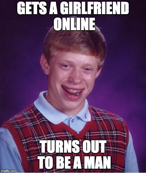 my life in a nutshell pt. 2 | GETS A GIRLFRIEND ONLINE TURNS OUT TO BE A MAN | image tagged in memes,bad luck brian | made w/ Imgflip meme maker