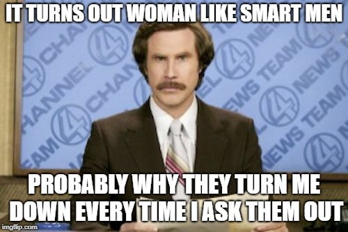 Ron Burgundy Meme | IT TURNS OUT WOMAN LIKE SMART MEN PROBABLY WHY THEY TURN ME DOWN EVERY TIME I ASK THEM OUT | image tagged in memes,ron burgundy | made w/ Imgflip meme maker