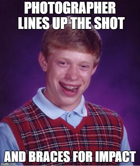 Bad Luck Brian Meme | PHOTOGRAPHER LINES UP THE SHOT AND BRACES FOR IMPACT | image tagged in memes,bad luck brian | made w/ Imgflip meme maker