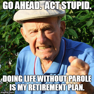 free room, meals, and healthcare | GO AHEAD.  ACT STUPID. DOING LIFE WITHOUT PAROLE IS MY RETIREMENT PLAN. | image tagged in back in my day,retire,angry,old man | made w/ Imgflip meme maker