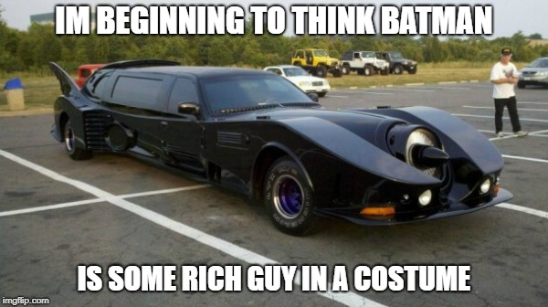 IM BEGINNING TO THINK BATMAN IS SOME RICH GUY IN A COSTUME | image tagged in bat limo | made w/ Imgflip meme maker