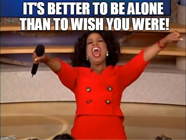 Oprah You Get A Meme | IT'S BETTER TO BE ALONE THAN TO WISH YOU WERE! | image tagged in memes,oprah you get a | made w/ Imgflip meme maker