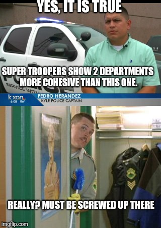 Incompetent Captain Verifies Truth | YES, IT IS TRUE REALLY? MUST BE SCREWED UP THERE SUPER TROOPERS SHOW 2 DEPARTMENTS MORE COHESIVE THAN THIS ONE. | image tagged in memes,incompetence,toxic,kyle,police | made w/ Imgflip meme maker
