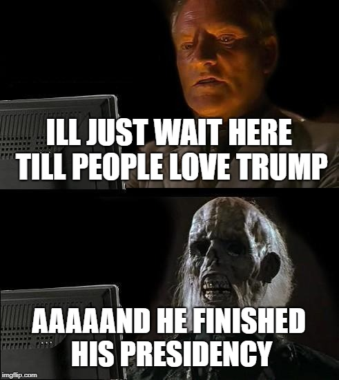 Ill Just Wait Here Meme | ILL JUST WAIT HERE TILL PEOPLE LOVE TRUMP AAAAAND HE FINISHED HIS PRESIDENCY | image tagged in memes,ill just wait here,trump | made w/ Imgflip meme maker