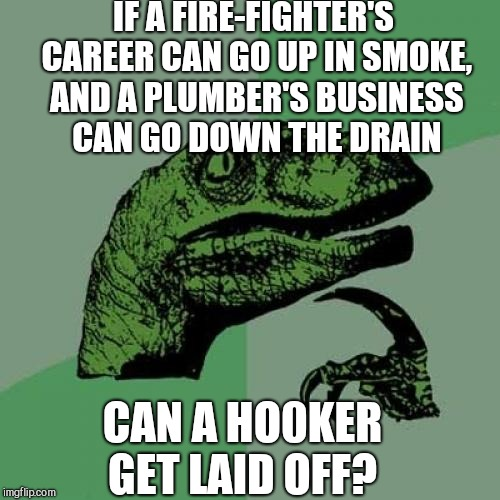 Philosoraptor |  IF A FIRE-FIGHTER'S CAREER CAN GO UP IN SMOKE, AND A PLUMBER'S BUSINESS CAN GO DOWN THE DRAIN; CAN A HO0KER GET LAID OFF? | image tagged in memes,philosoraptor,bad puns,jbmemegeek | made w/ Imgflip meme maker