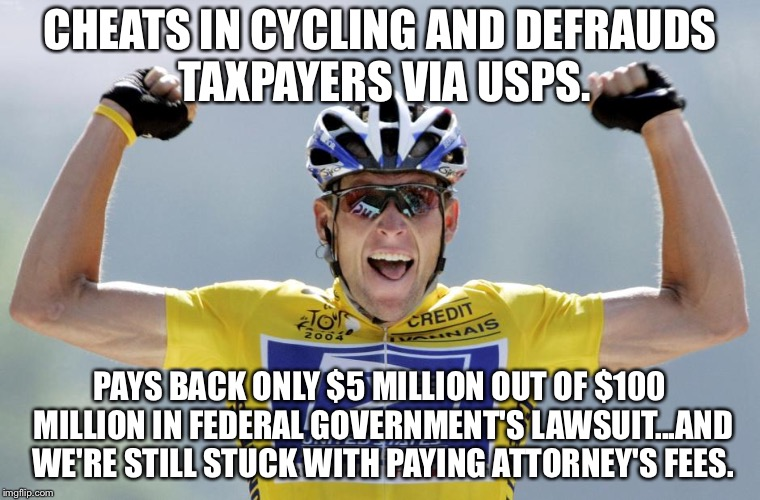 Lance Armstrong wins again |  CHEATS IN CYCLING AND DEFRAUDS TAXPAYERS VIA USPS. PAYS BACK ONLY $5 MILLION OUT OF $100 MILLION IN FEDERAL GOVERNMENT'S LAWSUIT...AND WE'RE STILL STUCK WITH PAYING ATTORNEY'S FEES. | image tagged in lance armstrong cheater,memes,cycle,government,drugs,taxpayer | made w/ Imgflip meme maker