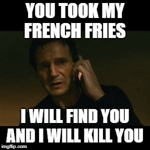 Liam Neeson Taken Meme | YOU TOOK MY FRENCH FRIES I WILL FIND YOU AND I WILL KILL YOU | image tagged in memes,liam neeson taken | made w/ Imgflip meme maker