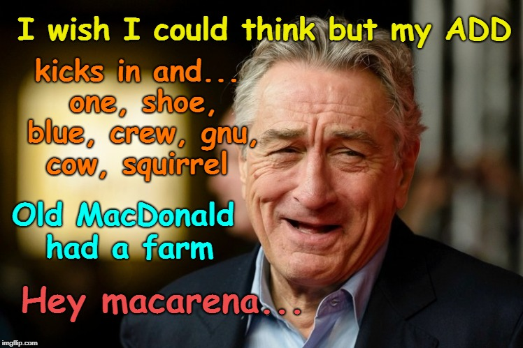 DeNiro's ADD | I wish I could think but my ADD Hey macarena... kicks in and... one, shoe, blue, crew, gnu, cow, squirrel Old MacDonald had a farm | image tagged in robert de niro,add,stupid liberals | made w/ Imgflip meme maker