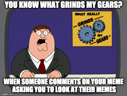 Am I the only person this happens to? | YOU KNOW WHAT GRINDS MY GEARS? WHEN SOMEONE COMMENTS ON YOUR MEME ASKING YOU TO LOOK AT THEIR MEMES | image tagged in memes,peter griffin news,self promotion | made w/ Imgflip meme maker