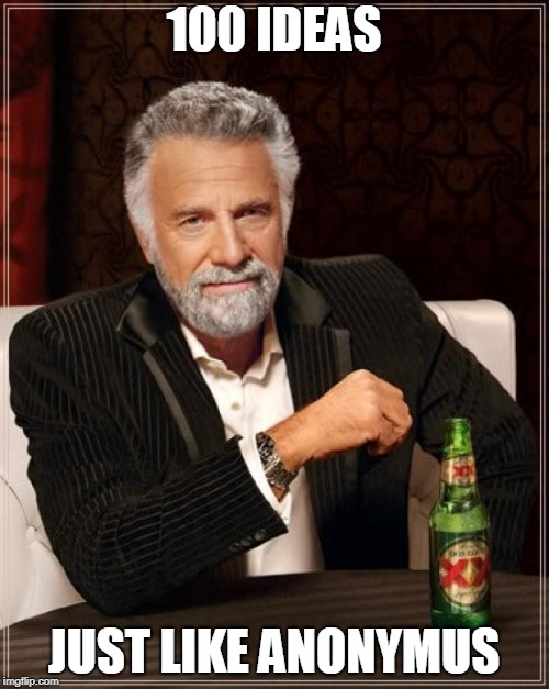 The Most Interesting Man In The World Meme | 100 IDEAS JUST LIKE ANONYMUS | image tagged in memes,the most interesting man in the world | made w/ Imgflip meme maker