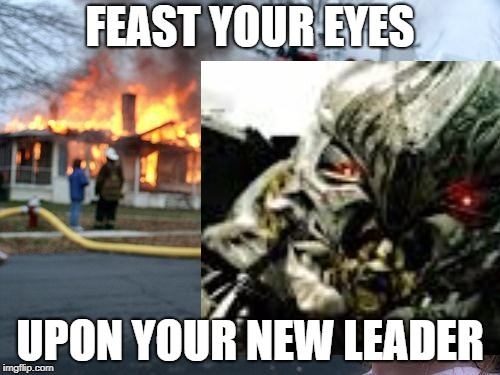 FEAST YOUR EYES UPON YOUR NEW LEADER | image tagged in memes,transformers | made w/ Imgflip meme maker
