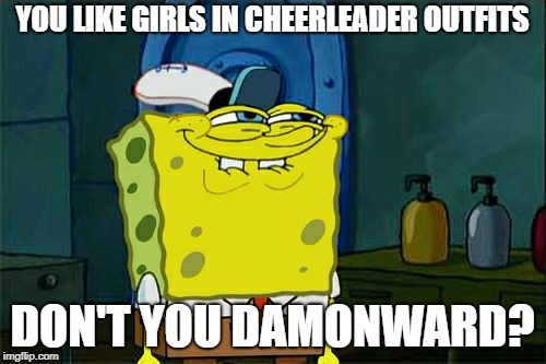 Dont You Squidward Meme | YOU LIKE GIRLS IN CHEERLEADER OUTFITS DON'T YOU DAMONWARD? | image tagged in memes,dont you squidward | made w/ Imgflip meme maker