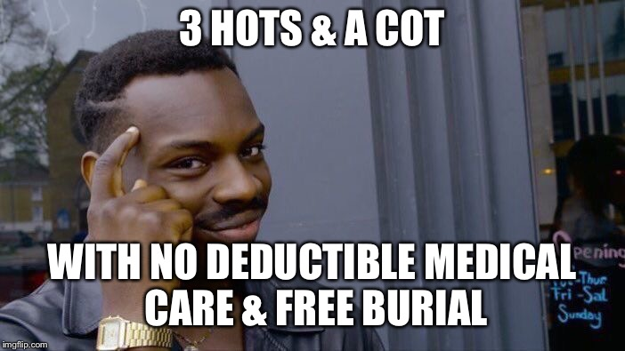 Roll Safe Think About It Meme | 3 HOTS & A COT WITH NO DEDUCTIBLE MEDICAL CARE & FREE BURIAL | image tagged in memes,roll safe think about it | made w/ Imgflip meme maker